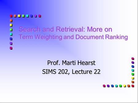 Search and Retrieval: More on Term Weighting and Document Ranking Prof. Marti Hearst SIMS 202, Lecture 22.