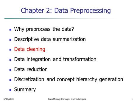 6/10/2015Data Mining: Concepts and Techniques1 Chapter 2: Data Preprocessing Why preprocess the data? Descriptive data summarization Data cleaning Data.