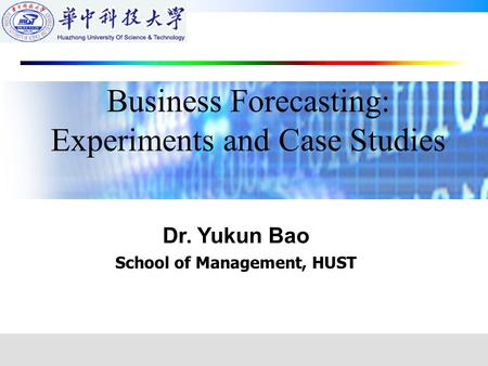 Dr. Yukun Bao School of Management, HUST Business Forecasting: Experiments and Case Studies.