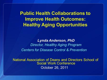 Public Health Collaborations to Improve Health Outcomes: Healthy Aging Opportunities Lynda Anderson, PhD Director, Healthy Aging Program Centers for Disease.