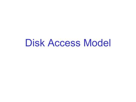 "Disk Access Model. Using Secondary Storage Effectively In most studies of algorithms, one assumes the ""RAM model"": –Data is in main memory, –Access to."