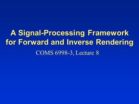 A Signal-Processing Framework for Forward and Inverse Rendering COMS 6998-3, Lecture 8.