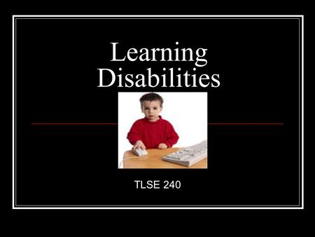 Learning Disabilities TLSE 240. What do all these people have in common? Cher Jay Leno Whoopi Goldberg Charles Schwab Greg Louganis Bruce Jenner Nelson.