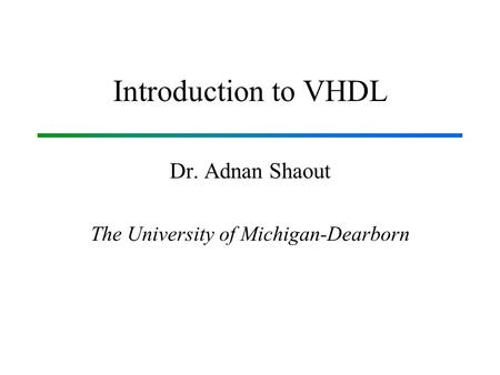 Introduction to VHDL Dr. Adnan Shaout The University of Michigan-Dearborn.