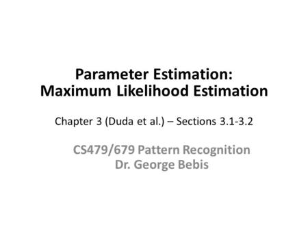 Parameter Estimation: Maximum Likelihood Estimation Chapter 3 (Duda et al.) – Sections 3.1-3.2 CS479/679 Pattern Recognition Dr. George Bebis.