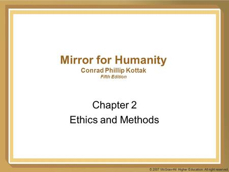 © 2007 McGraw-Hil Higher Education. All right reserved. Mirror for Humanity Conrad Phillip Kottak Fifth Edition Chapter 2 Ethics and Methods.