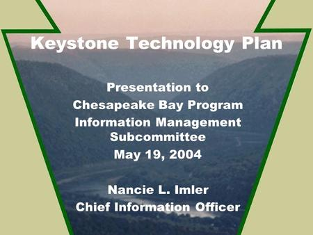 Keystone Technology Plan Presentation to Chesapeake Bay Program Information Management Subcommittee May 19, 2004 Nancie L. Imler Chief Information Officer.