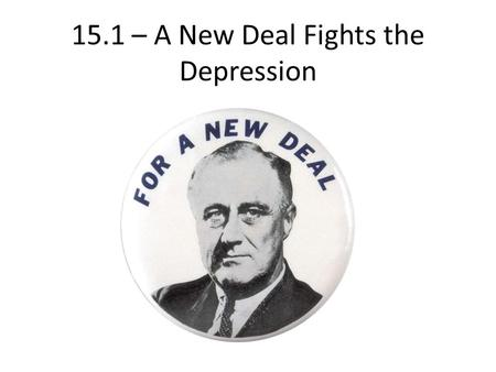 15.1 – A New Deal Fights the Depression. A New President 1932: Franklin D. Roosevelt (Democrat) beats Hoover – Overwhelming victory Election = proof of.