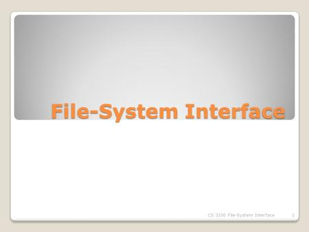 File-System Interface CS 3100 File-System Interface1.