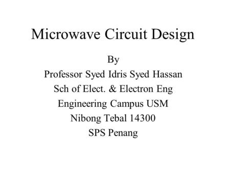 By Professor Syed Idris Syed Hassan Sch of Elect. & Electron Eng Engineering Campus USM Nibong Tebal 14300 SPS Penang Microwave Circuit Design.