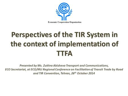 Economic Cooperation Organization Perspectives of the TIR System in the context of implementation of TTFA Presented by Ms. Zukhra Abisheva Transport and.