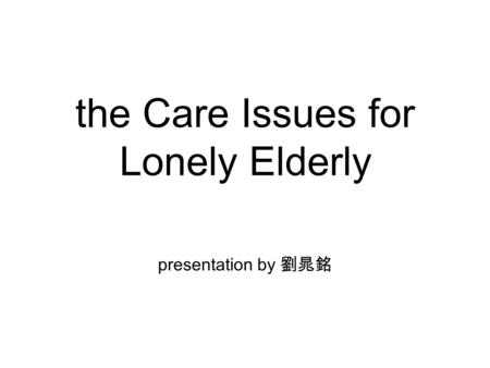 The Care Issues for Lonely Elderly presentation by 劉晁銘.