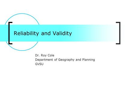 Reliability and Validity Dr. Roy Cole Department of Geography and Planning GVSU.