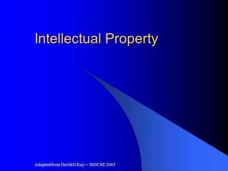Adapted from David G Kay -- SIGCSE 2003 Intellectual Property.
