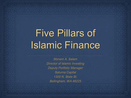 Five Pillars of Islamic Finance Monem A. Salam Director of Islamic Investing Deputy Portfolio Manager Saturna Capital 1300 N. State St. Bellingham, WA.