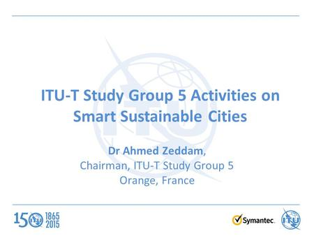 ITU-T Study Group 5 Activities on Smart Sustainable Cities Dr Ahmed Zeddam, Chairman, ITU-T Study Group 5 Orange, France.
