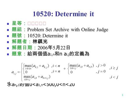 1 10520: Determine it 星等:★★★☆☆ 題組: Problem Set Archive with Online Judge 題號: 10520: Determine it 解題者:林祺光 解題日期: 2006 年 5 月 22 日 題意:給兩個值 a 1,n 和 n a i,j.