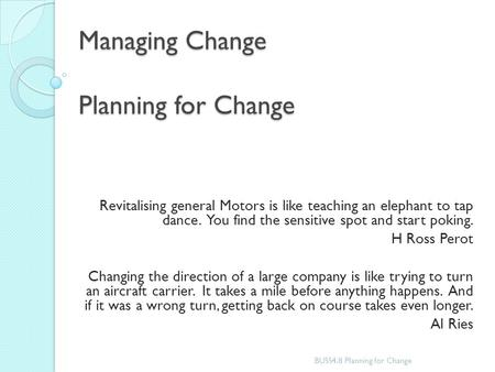 Managing Change Planning for Change Revitalising general Motors is like teaching an elephant to tap dance. You find the sensitive spot and start poking.