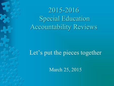 2015-2016 Special Education Accountability Reviews Let's put the pieces together March 25, 2015.