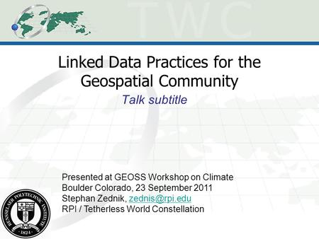 Linked Data Practices for the Geospatial Community Talk subtitle Presented at GEOSS Workshop on Climate Boulder Colorado, 23 September 2011 Stephan Zednik,