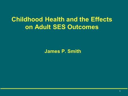 1 James P. Smith Childhood Health and the Effects on Adult SES Outcomes.