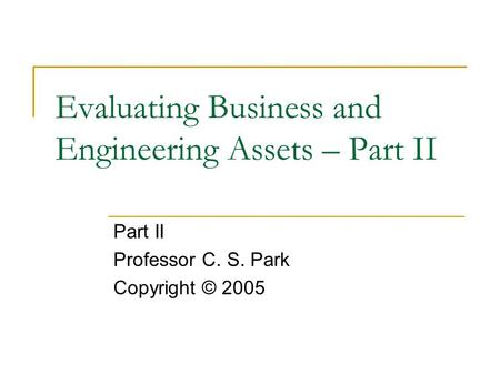 Evaluating Business and Engineering Assets – Part II Part II Professor C. S. Park Copyright © 2005.