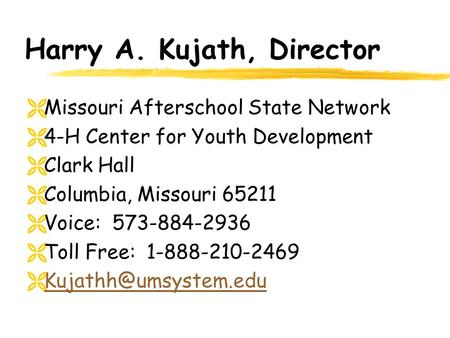 Harry A. Kujath, Director  Missouri Afterschool State Network  4-H Center for Youth Development  Clark Hall  Columbia, Missouri 65211  Voice: 573-884-2936.