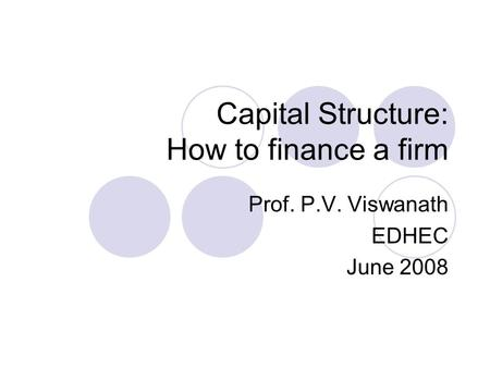 Capital Structure: How to finance a firm Prof. P.V. Viswanath EDHEC June 2008.