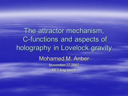 The attractor mechanism, C-functions and aspects of holography in Lovelock gravity Mohamed M. Anber November 27 2007 HET bag-lunch.