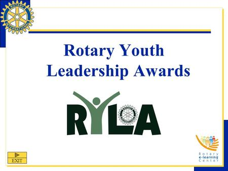 Rotary Youth Leadership Awards EXIT. RYLA Rotary Youth Leadership Awards (RYLA) is one of Rotary International's nine structured programs designed to.