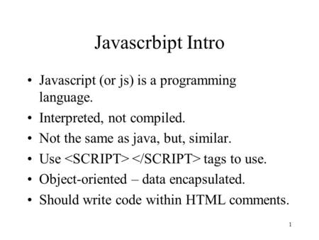 1 Javascrbipt Intro Javascript (or js) is a programming language. Interpreted, not compiled. Not the same as java, but, similar. Use tags to use. Object-oriented.