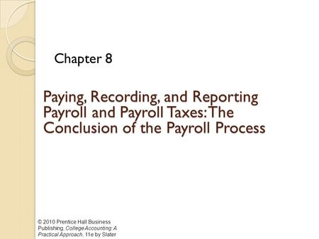 © 2010 Prentice Hall Business Publishing, College Accounting: A Practical Approach, 11e by Slater Paying, Recording, and Reporting Payroll and Payroll.