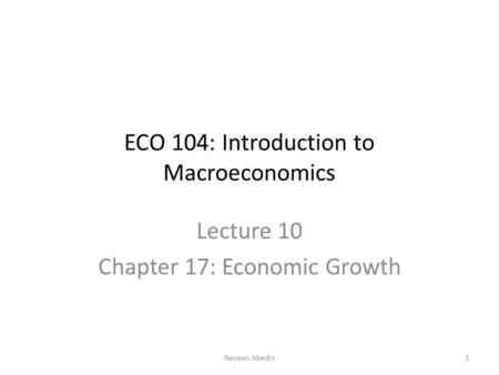 ECO 104: Introduction to Macroeconomics Lecture 10 Chapter 17: Economic Growth 1Naveen Abedin.