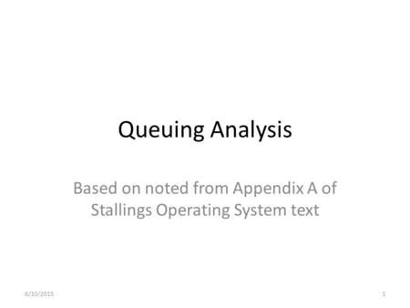 Queuing Analysis Based on noted from Appendix A of Stallings Operating System text 6/10/20151.