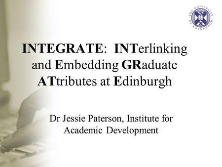 INTEGRATE: INTerlinking and Embedding GRaduate ATtributes at Edinburgh Dr Jessie Paterson, Institute for Academic Development.