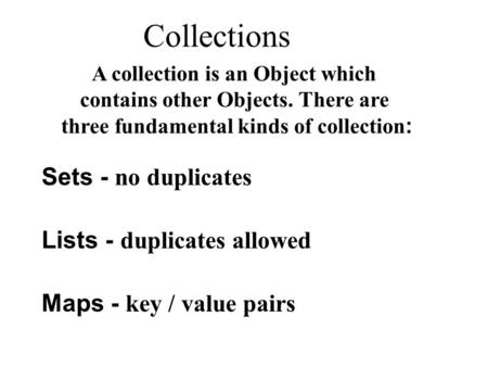 Collections Sets - no duplicates Lists - duplicates allowed Maps - key / value pairs A collection is an Object which contains other Objects. There are.