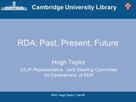 Cambridge University Library RDA - Hugh Taylor, 7 Jan 09 RDA: Past, Present, Future Hugh Taylor CILIP Representative, Joint Steering Committee for Development.