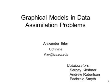 1 Graphical Models in Data Assimilation Problems Alexander Ihler UC Irvine Collaborators: Sergey Kirshner Andrew Robertson Padhraic Smyth.