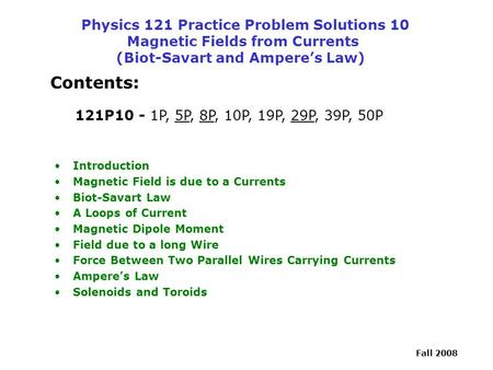 Physics 121 Practice Problem Solutions 10 Magnetic Fields from Currents (Biot-Savart and Ampere's Law) Contents: 121P10 - 1P, 5P, 8P, 10P, 19P, 29P,