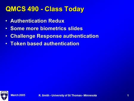 March 2005 1R. Smith - University of St Thomas - Minnesota QMCS 490 - Class Today Authentication ReduxAuthentication Redux Some more biometrics slidesSome.