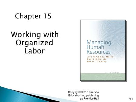 15-1 Copyright ©2010 Pearson Education, Inc. publishing as Prentice Hall Working with Organized Labor Chapter 15.
