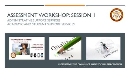 ASSESSMENT WORKSHOP: SESSION 1 ADMINISTRATIVE SUPPORT SERVICES ACADEMIC AND STUDENT SUPPORT SERVICES PRESENTED BY THE DIVISION OF INSTITUTIONAL EFFECTIVENESS.
