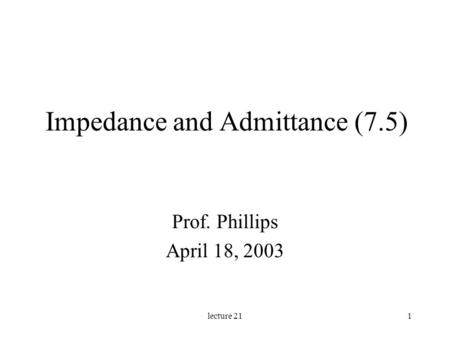Lecture 211 Impedance and Admittance (7.5) Prof. Phillips April 18, 2003.