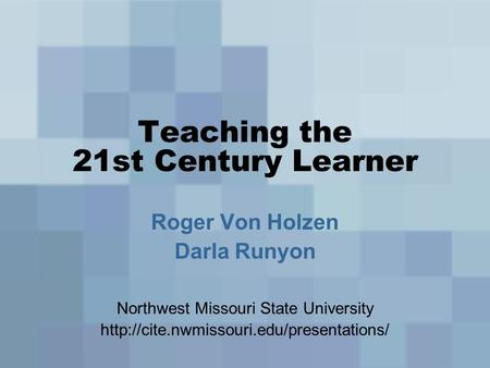 Teaching the 21st Century Learner Roger Von Holzen Darla Runyon Northwest Missouri State University
