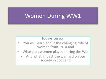 Women During WW1 Todays Lesson You will learn about the changing role of women from 1914 and What part women played during the War And what impact the.