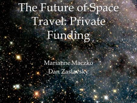 The Future of Space Travel: Private Funding Marianne Maczko Dan Zaslavsky.
