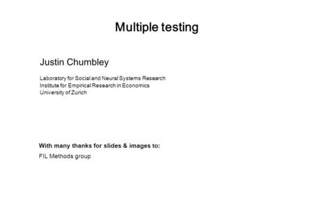 Multiple testing Justin Chumbley Laboratory for Social and Neural Systems Research Institute for Empirical Research in Economics University of Zurich With.