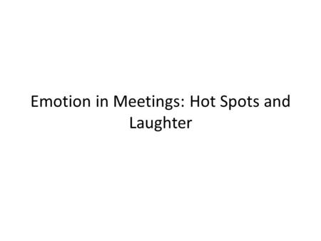 Emotion in Meetings: Hot Spots and Laughter. Corpus used ICSI Meeting Corpus – 75 unscripted, naturally occurring meetings on scientific topics – 71 hours.