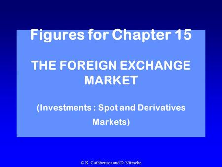 © K. Cuthbertson and D. Nitzsche Figures for Chapter 15 THE FOREIGN EXCHANGE MARKET (Investments : Spot and Derivatives Markets)