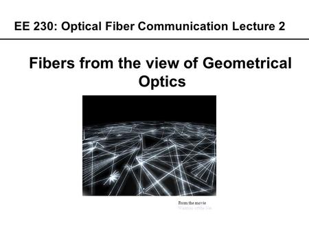EE 230: Optical Fiber Communication Lecture 2 From the movie Warriors of the Net Fibers from the view of Geometrical Optics.